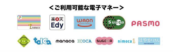 ご利用可能な電子マネー:nanaco・楽天Edy・WAON・Kitaca、Suica、PASMO、TOICA、manaca、ICOCA、SUGOCA、nimoca、はやかけん